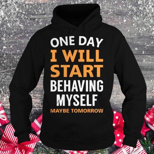 Hot One day i will start behaving myself maybe tomorrow shirt