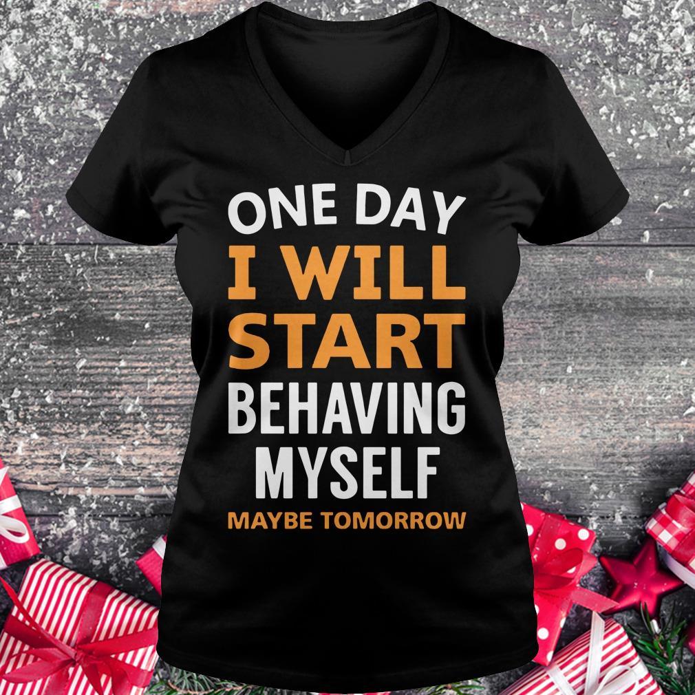 Hot One day i will start behaving myself maybe tomorrow shirt Ladies V-Neck