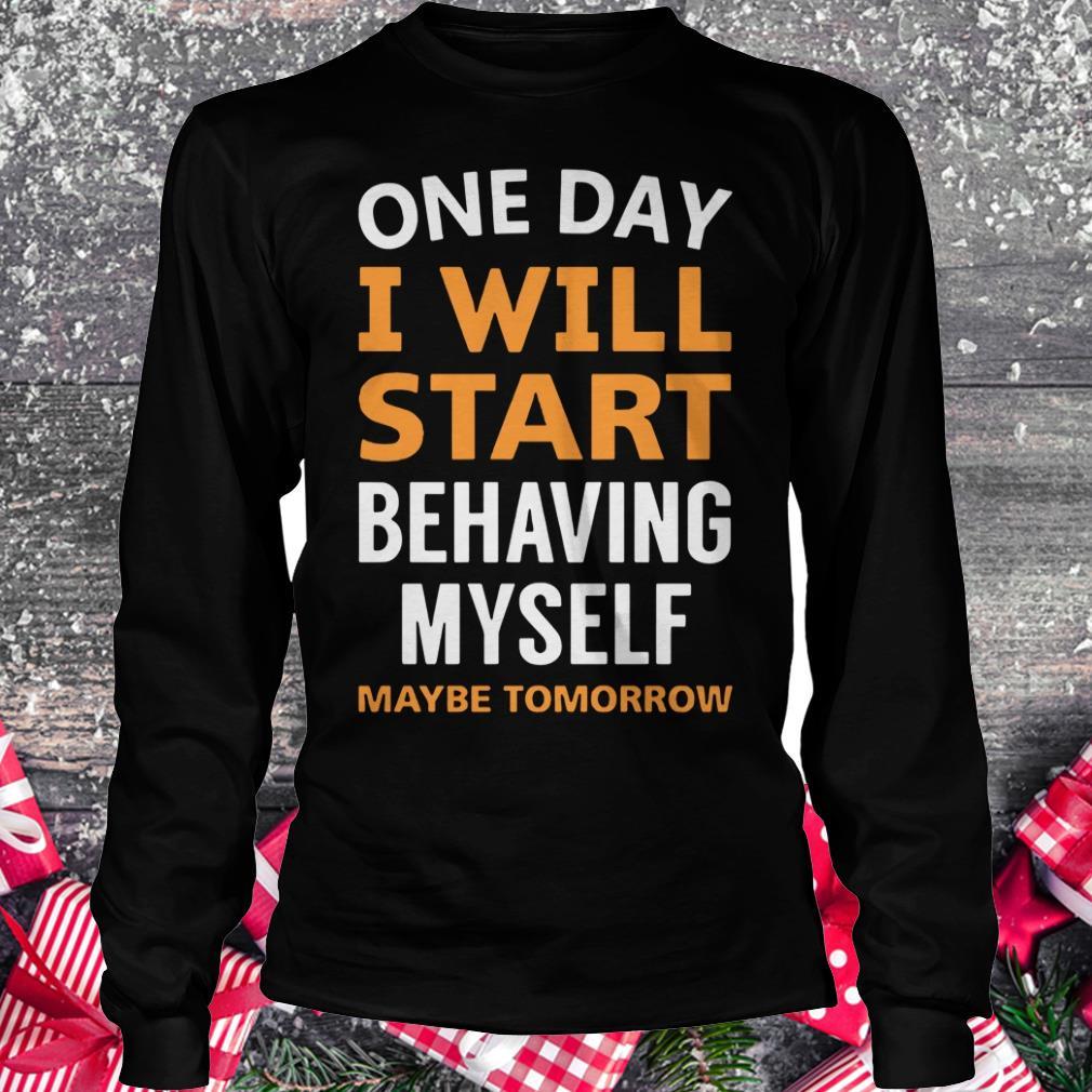 Hot One day i will start behaving myself maybe tomorrow shirt Longsleeve Tee Unisex