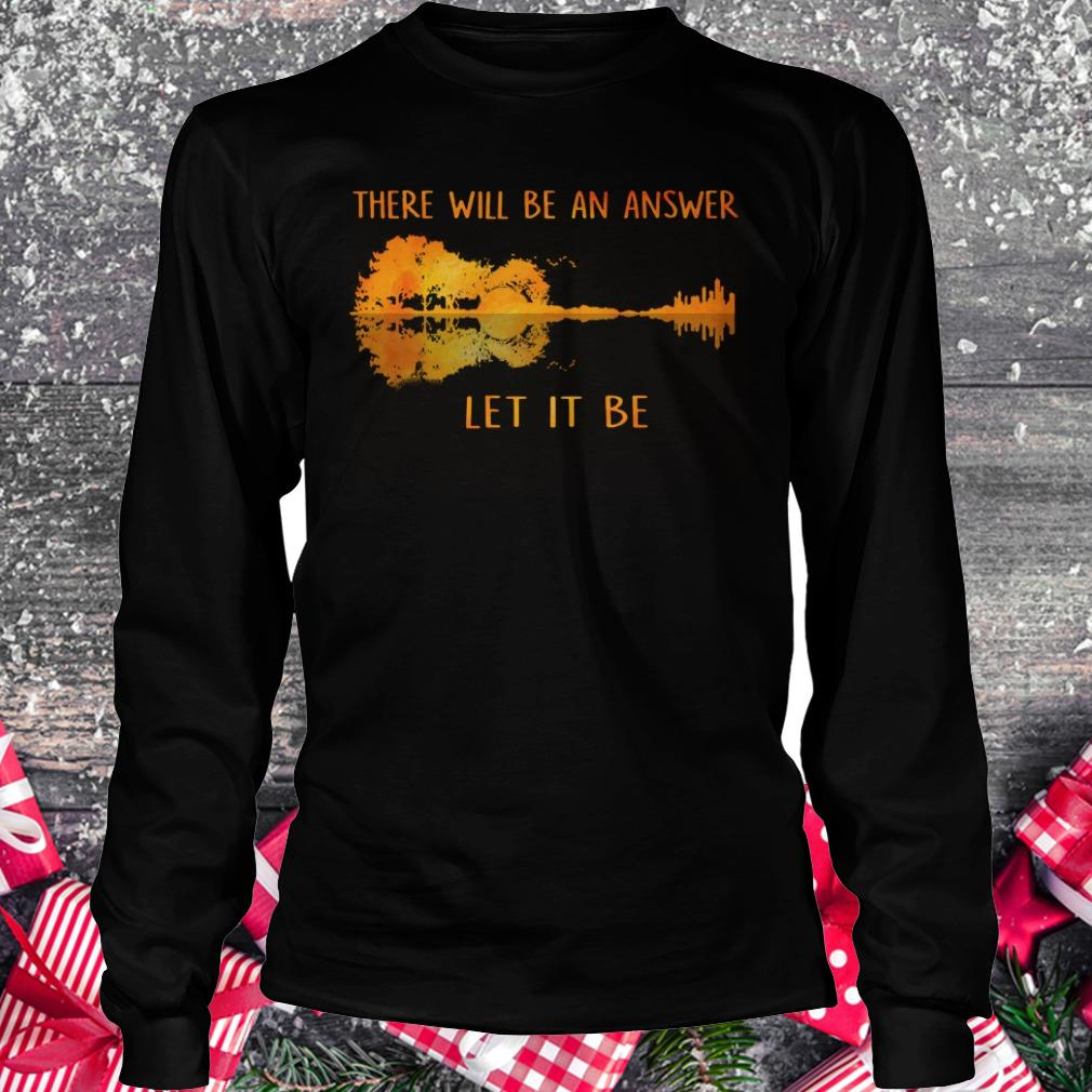 Hot there will be an answer let it be shirt Longsleeve Tee Unisex