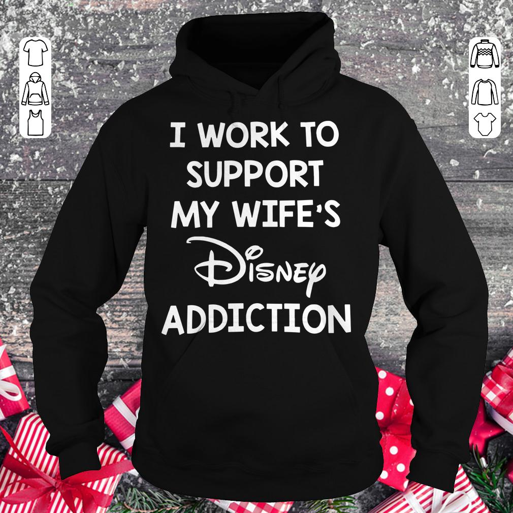 I work to support my wife's disney addiction shirt Hoodie