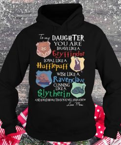 Nice Daughter you are brave like a Cryffindor loyal like Hufflepuff wise like a Ravenclaw cunning like Slytherin shirt