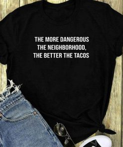 Nice The More Dangerous The Neighborhood The Better The Tacos Shirt 1 1.jpg