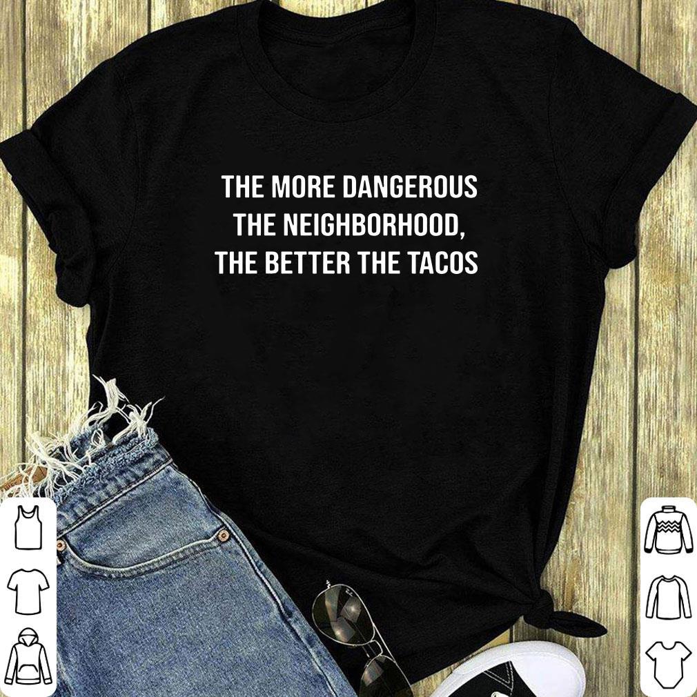 Nice The More Dangerous The Neighborhood The Better The Tacos Shirt 1 1.jpg
