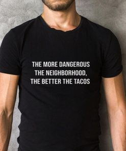 Nice The More Dangerous The Neighborhood The Better The Tacos Shirt 2 1.jpg