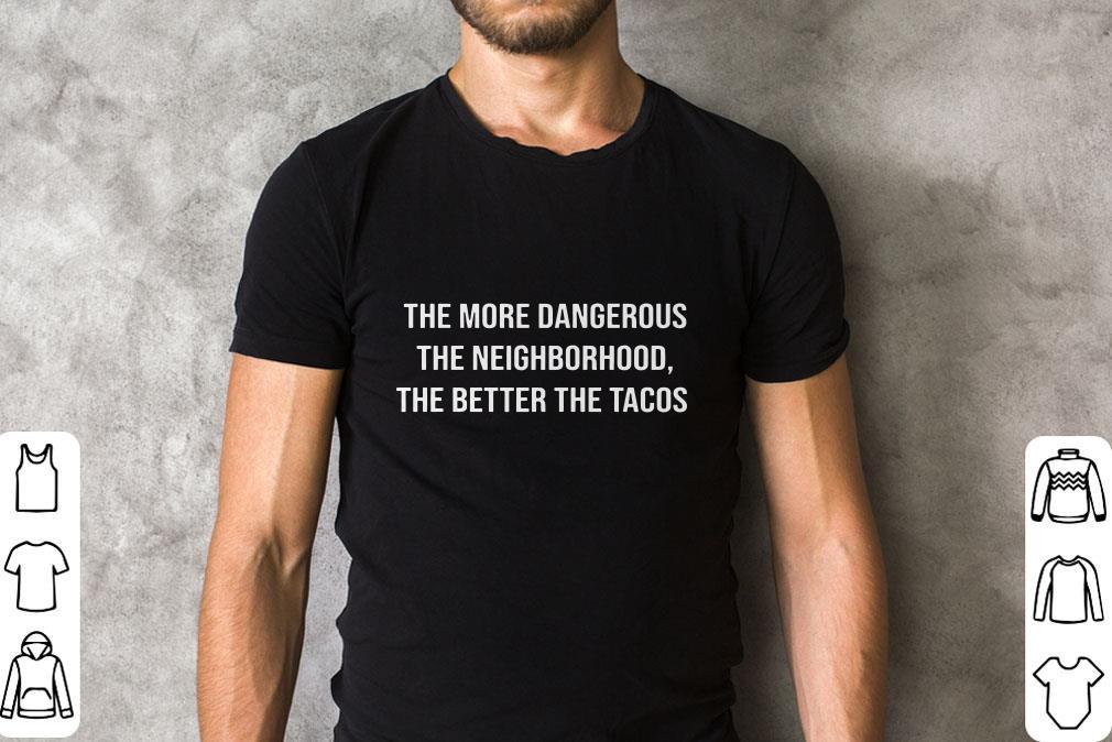 Nice The More Dangerous The Neighborhood The Better The Tacos Shirt 2 1.jpg