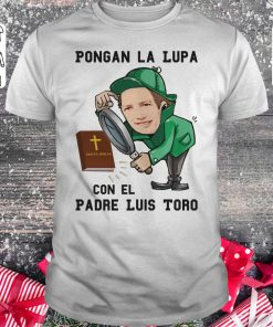 Pongan La Lupa Con El Padre Luis Toro Shirt Classic Guys Unisex Tee 2 1.jpg