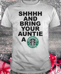 Premium Shhhh And Bring Your Auntie A Starbucks Coffee Shirt Classic Guys Unisex Tee 2 1.jpg