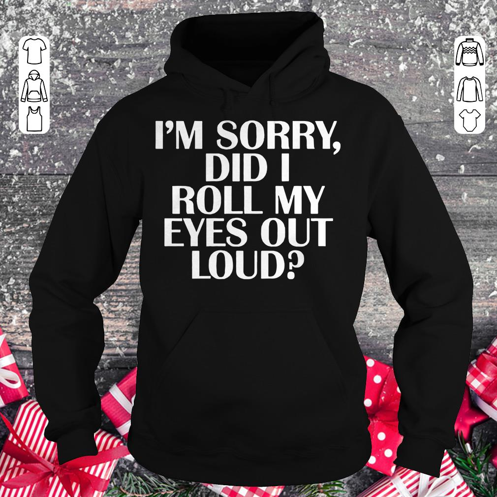 Pretty I'm sorry Did I roll my eyes out loud shirt Hoodie