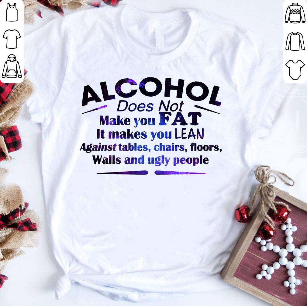 Alcohol Does Not Make You Fat It Makes You Lean Against Tables Shirt 1 1.jpg