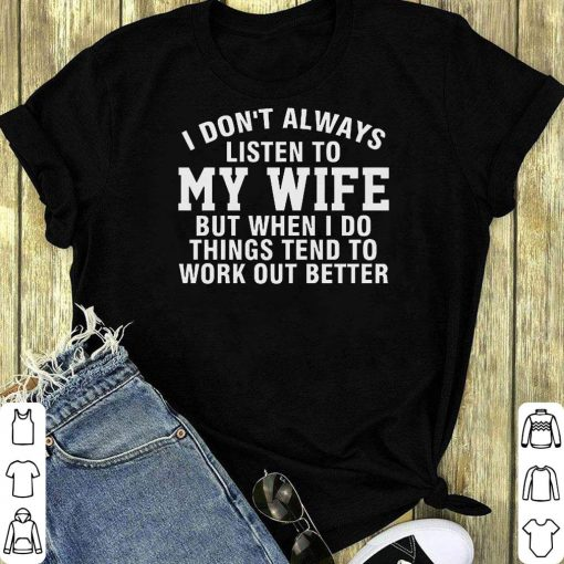 Awesome I Don T Always Listen To My Wife But When I Do Things Tend To Work Out Better Shirt 1 1.jpg