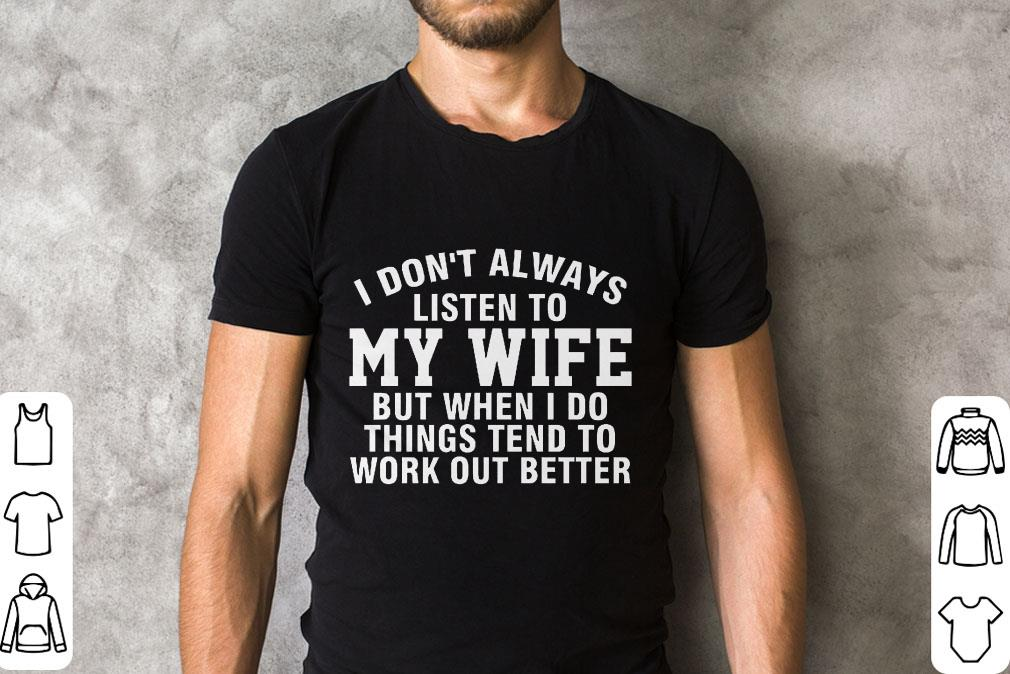 Awesome I Don T Always Listen To My Wife But When I Do Things Tend To Work Out Better Shirt 2 1.jpg