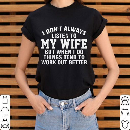Awesome I Don T Always Listen To My Wife But When I Do Things Tend To Work Out Better Shirt 3 1.jpg