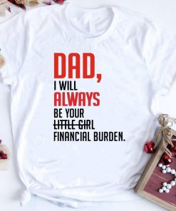 Father Day Dad I Will Always Be Your Little Girl Financial Burden Shirt 1 1.jpg