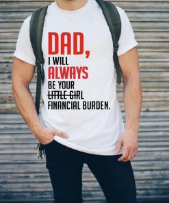 Father Day Dad I Will Always Be Your Little Girl Financial Burden Shirt 2 1.jpg
