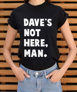 Funny Dave S Not Here Man Shirt 3 1.jpg