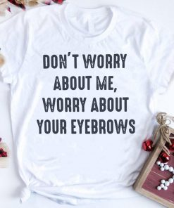 Funny Don T Worry About Me Worry About Your Eyebrows Shirt 1 1.jpg