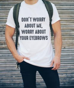 Funny Don T Worry About Me Worry About Your Eyebrows Shirt 2 1.jpg