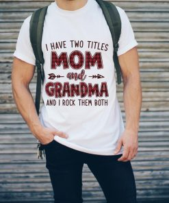 Funny I Have Two Titles Mom And Grandma And I Rock Them Both T Shirt 2 1.jpg