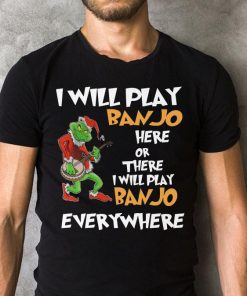 Grinch I Will Play Banjo Here Or There I Will Play Banjo Everywhere Shirt 2 1.jpg
