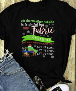 Grinch Oh The Weather Outside Is Frightful But This Fabric Is So Delightful Shirt 1 1.jpg