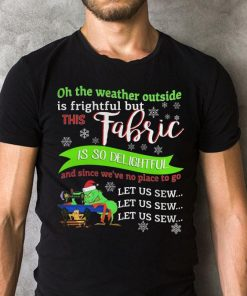 Grinch Oh The Weather Outside Is Frightful But This Fabric Is So Delightful Shirt 2 1.jpg