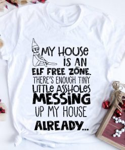 Hot My House Is An Elf Free Zone The S Enough Tiny Little Assholes Messing Up My House Shirt 1 1.jpg
