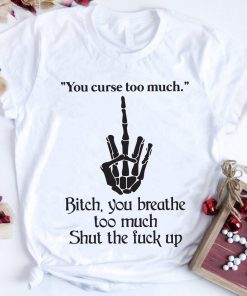 Middle Finger You Curse Too Much Bitch You Breathe Too Much Shut The Fuck Up Shirt 1 2 1.jpg