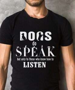 Premium Dogs Do Speak But Only To Those Who Know How To Listen Shirt 2 1.jpg