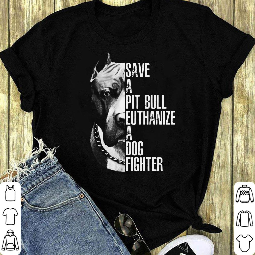 Save A Pit Bull Euthanize A Dog Fighter Shirt 1 1.jpg
