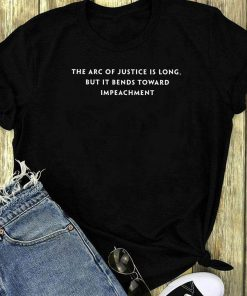 The Arc Of Justice Is Long But It Bends Toward Impeachment Shirt 1 1.jpg