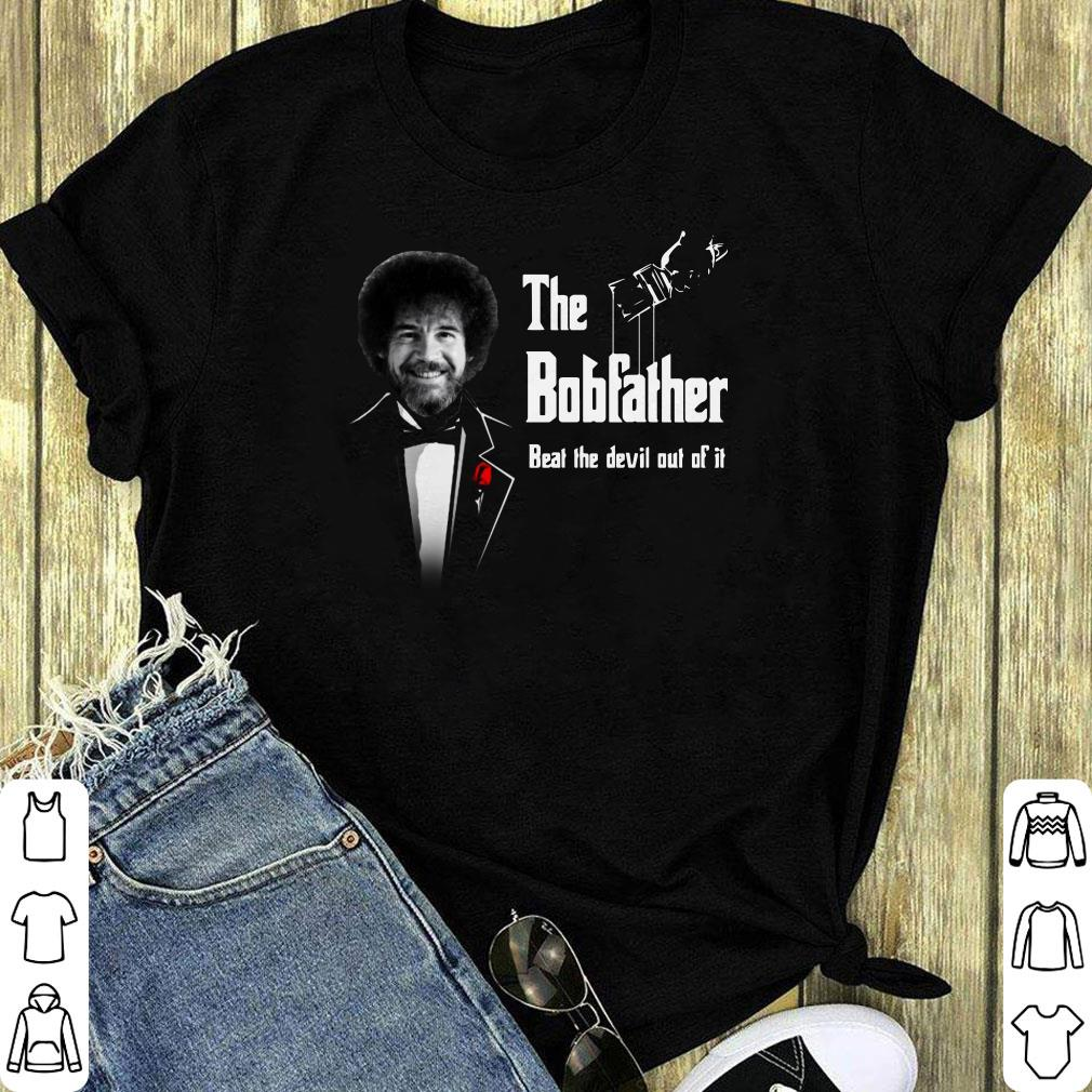 The Bobfather Beat The Devil Out Of It Shirt 1 2 1.jpg