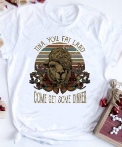 Top Camel Tina You Fat Lard Come Get Some Dinner Shirt 1 1.jpg