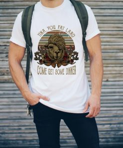 Top Camel Tina You Fat Lard Come Get Some Dinner Shirt 2 1.jpg