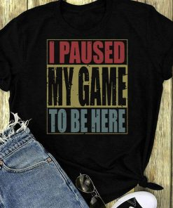 Top I Paused My Game To Be Here T Shirt 1 1.jpg