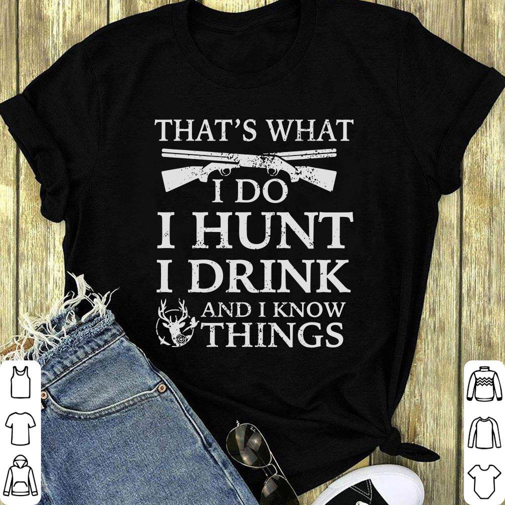 Top That S What I Do I Hunt I Drink And I Know Things Shirt 1 1.jpg