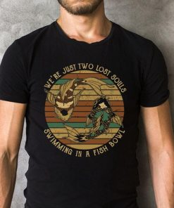 We Re Just Two Lost Souls Swimming In A Fish Bowl Shirt 2 1.jpg