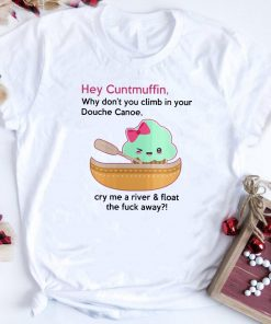 Why Don T You Climb In Your Douche Canoe Cuntmuffin Shirt 1 1.jpg