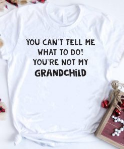 You Can T Tell Me What To Do You Re Not My Grandchild Shirt 1 1.jpg
