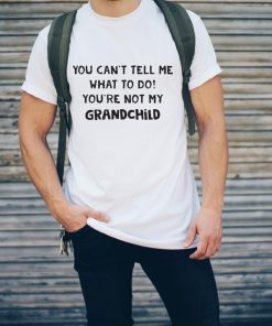 You Can T Tell Me What To Do You Re Not My Grandchild Shirt 2 1.jpg