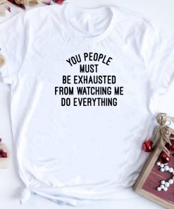 You People Must Be Exhausted From Watching Me Do Everything T Shirt 1 1.jpg