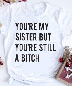 You Re My Sister But You Re Still A Bitch Shirt 1 1.jpg