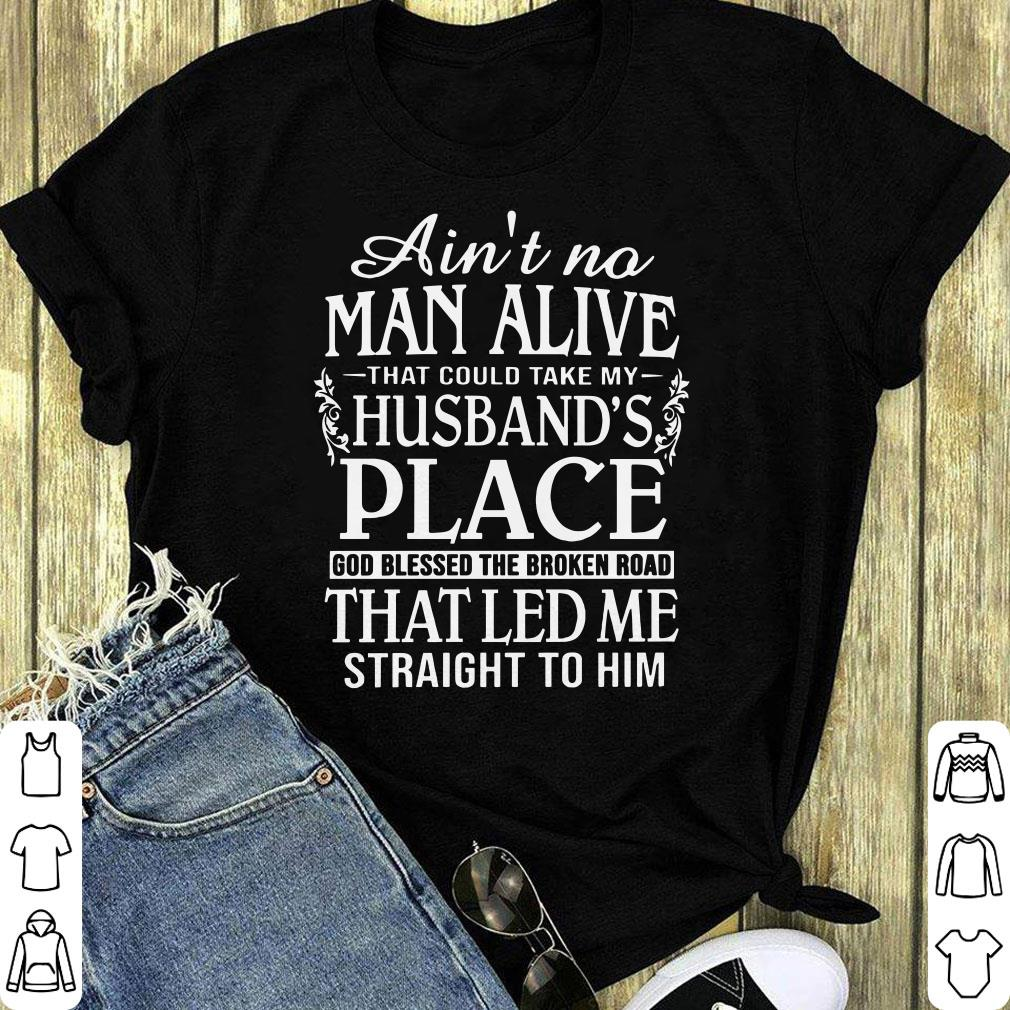 Ain T No Man Alive That Could Take My Husband S Place God Blessed The Broken Road That Led Me Straight To Him Shirt 1 1.jpg