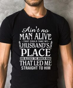 Ain T No Man Alive That Could Take My Husband S Place God Blessed The Broken Road That Led Me Straight To Him Shirt 2 1.jpg