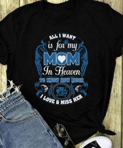 All I Want Is For My Mom In Heaven To Know How Much I Love Shirt 1 1.jpg