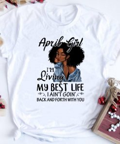 April Girl I M Living My Best Life I Ain T Goion Back And Forth Shirt 1 2 1.jpg