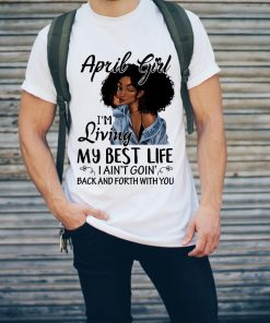 April Girl I M Living My Best Life I Ain T Goion Back And Forth Shirt 2 2 1.jpg