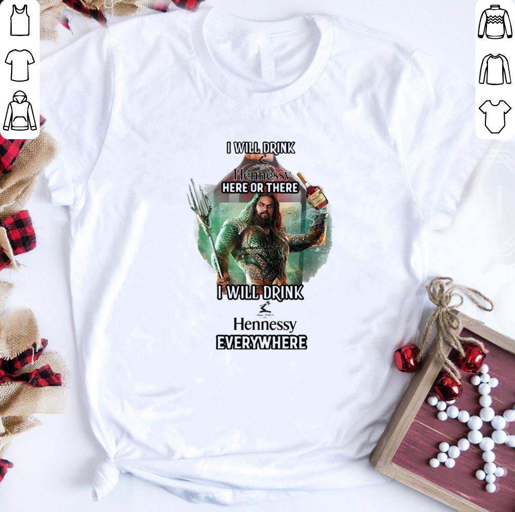Aquaman I Will Drink Hennessy Here Or There I Will Drink Hennessy Everywhere Shirt 1 1.jpg