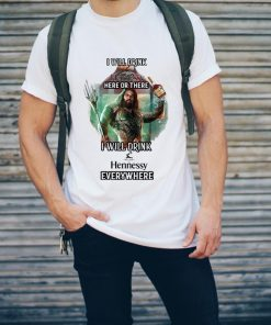Aquaman I Will Drink Hennessy Here Or There I Will Drink Hennessy Everywhere Shirt 2 1.jpg