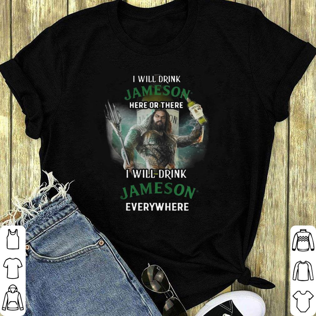 Aquaman I Will Drink Jameson Here Or There I Will Drink Jameson Everywhere Shirt 1 1.jpg